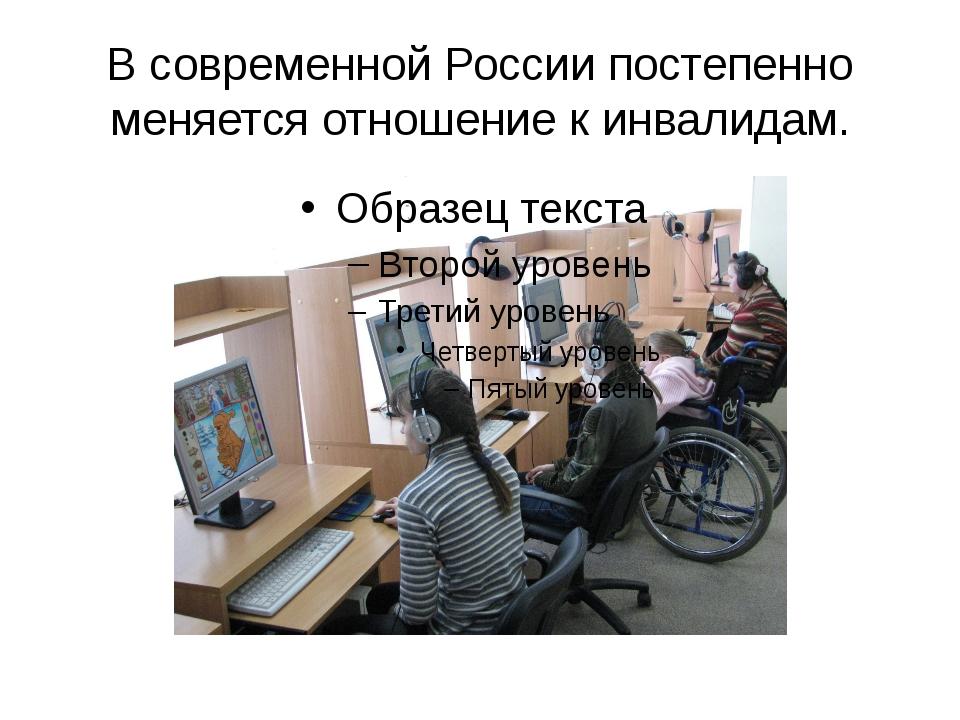 В современной России постепенно меняется отношение к инвалидам.