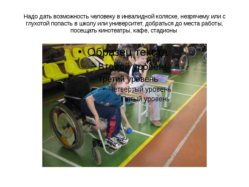 Надо дать возможность человеку в инвалидной коляске, незрячему или с глухотой...