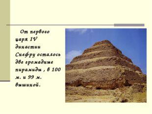 От первого царя IV династии Снефру осталось две громадные пирамиды , в 100 м