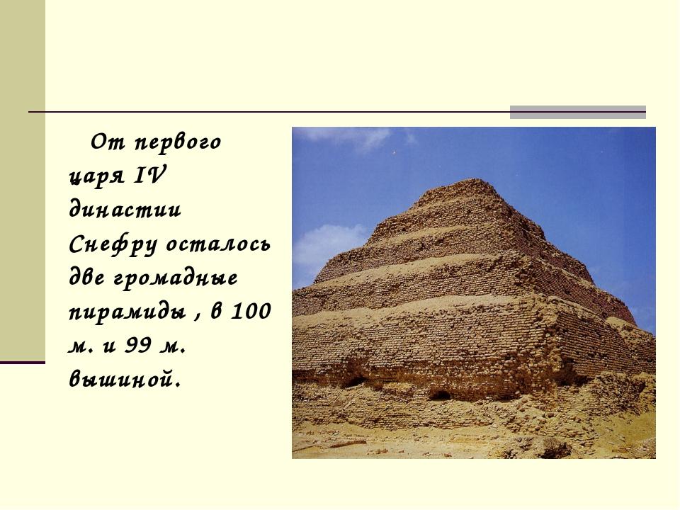 От первого царя IV династии Снефру осталось две громадные пирамиды , в 100 м...