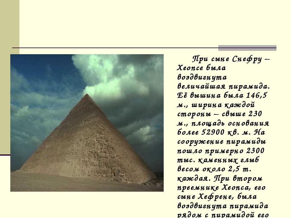 При сыне Снефру – Хеопсе была воздвигнута величайшая пирамида. Её вышина был...