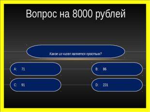 Какое из чисел является простым? D:231 B:86 C:91 A:71 Вопрос на 8000 руб