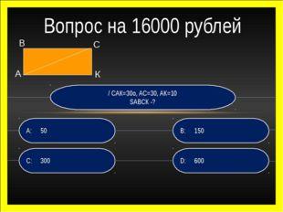 / САК=30о, АС=30, АК=10 SАВСК -? D:600 B:150 C:300 A:50 Вопрос на 16000