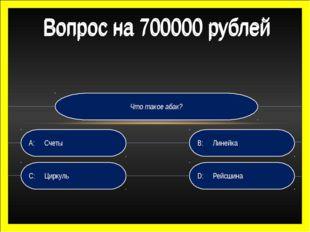 Что такое абак? D:Рейсшина B:Линейка C:Циркуль A:Счеты Вопрос на 700000