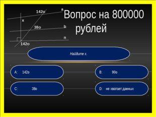 Найдите х. D: не хватает данных B: 90о C: 38о A:142о Вопрос на 800000 рубле