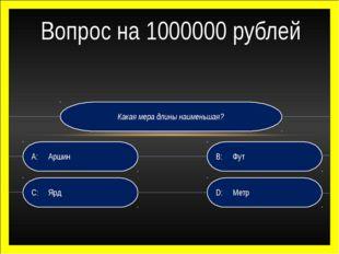 Какая мера длины наименьшая? D:Метр B:Фут C:Ярд A:Аршин Вопрос на 100000