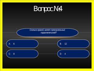 Вопрос №4 Сколько граней имеет прямоугольный параллелепипед? D: 4 B:12 C:8