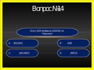 Вопрос №14 Если к 2015 прибавить 2015/100, то Получится D: 2035,15 B: 4030 C:
