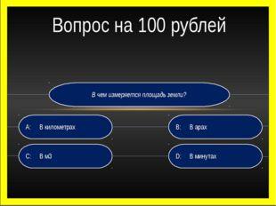 В чем измеряется площадь земли? D:В минутах B:В арах C:В м3 A:В километр