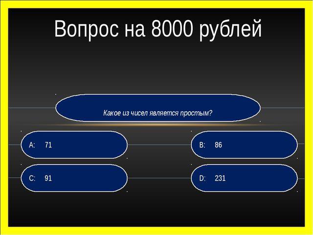 Какое из чисел является простым? D:231 B:86 C:91 A:71 Вопрос на 8000 руб...