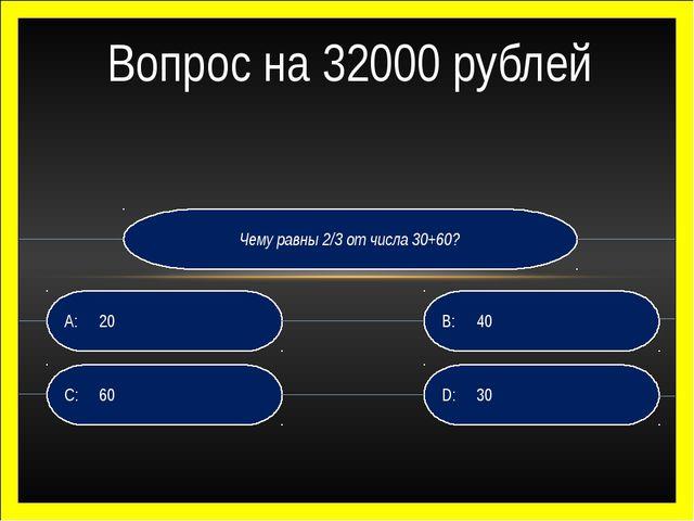 Чему равны 2/3 от числа 30+60? D:30 B:40 C:60 A:20 Вопрос на 32000 рублей