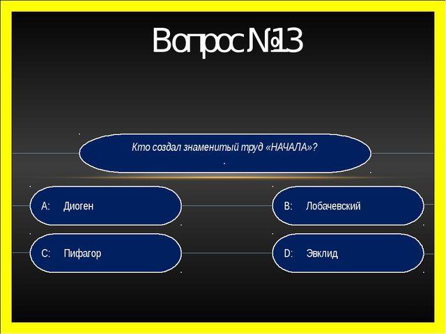 Вопрос №13 Кто создал знаменитый труд «НАЧАЛА»? . D: Эвклид B:Лобачевский C...