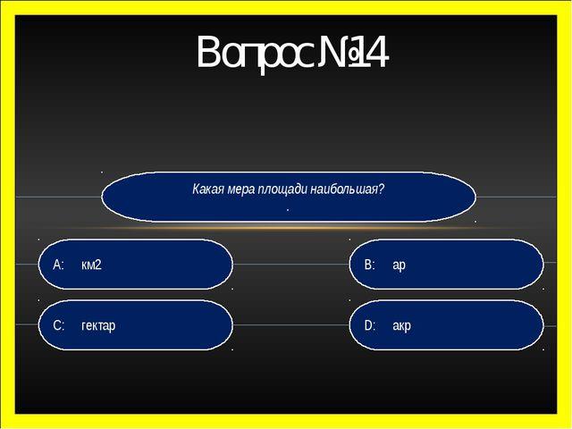 Вопрос №14 Какая мера площади наибольшая? . D: акр B:ар C:гектар A:км2