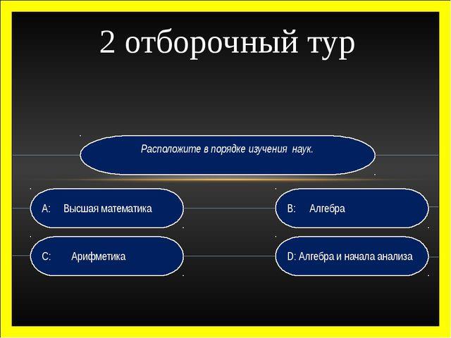 Расположите в порядке изучения наук. D: Алгебра и начала анализа B:Алгебра...