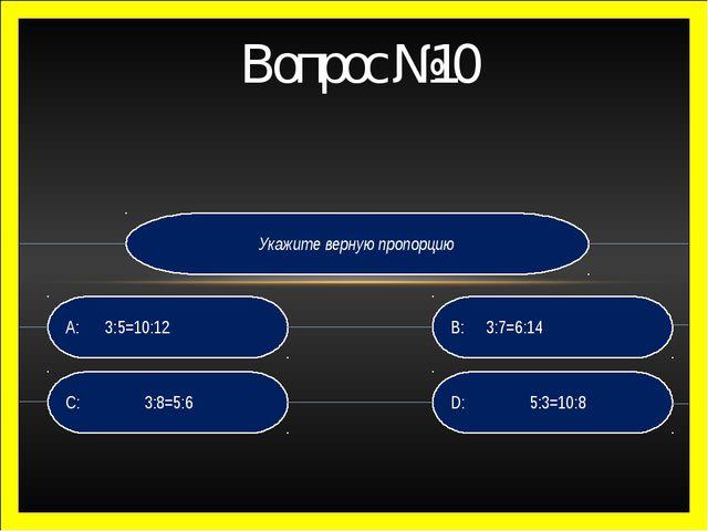 Укажите верную пропорцию D: 5:3=10:8 B: 3:7=6:14 C: 3:8=5:6 A: 3:5=10:12 В...