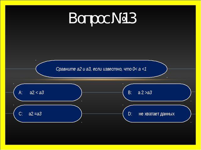 Сравните а2 и а3, если известно, что 0< а а3 C: а2 =а3 A: а2 < а3 Вопрос №13