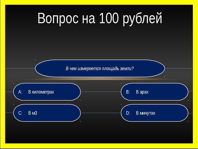 В чем измеряется площадь земли? D:В минутах B:В арах C:В м3 A:В километр...