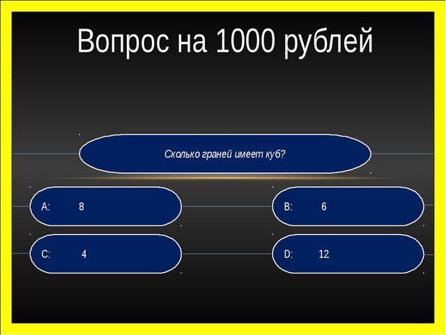 Сколько граней имеет куб? D: 12 B: 6 C: 4 A: 8 Вопрос на 1000 рублей