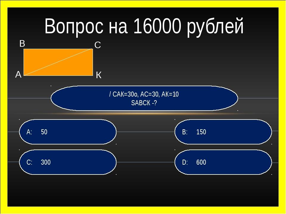 / САК=30о, АС=30, АК=10 SАВСК -? D:600 B:150 C:300 A:50 Вопрос на 16000...
