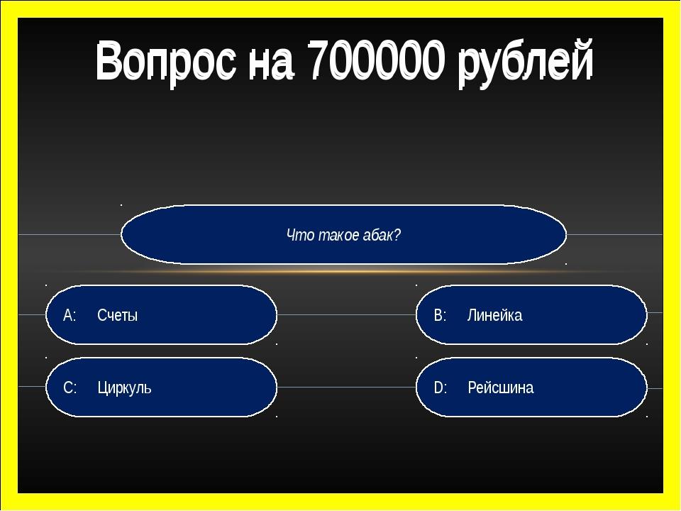 Что такое абак? D:Рейсшина B:Линейка C:Циркуль A:Счеты Вопрос на 700000...