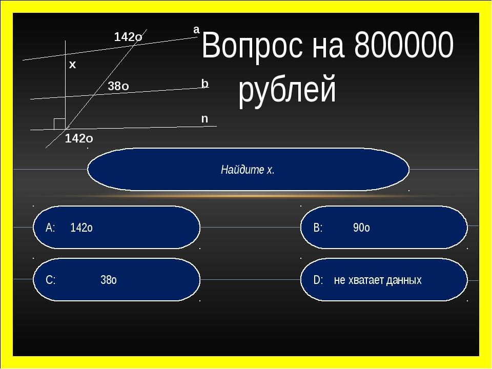 Найдите х. D: не хватает данных B: 90о C: 38о A:142о Вопрос на 800000 рубле...