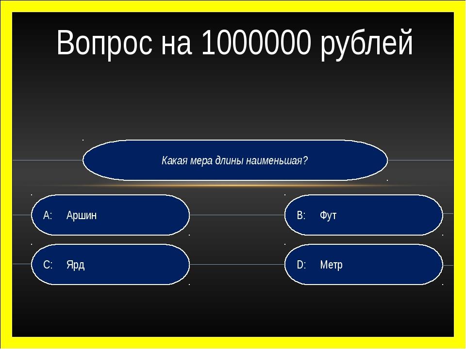 Какая мера длины наименьшая? D:Метр B:Фут C:Ярд A:Аршин Вопрос на 100000...