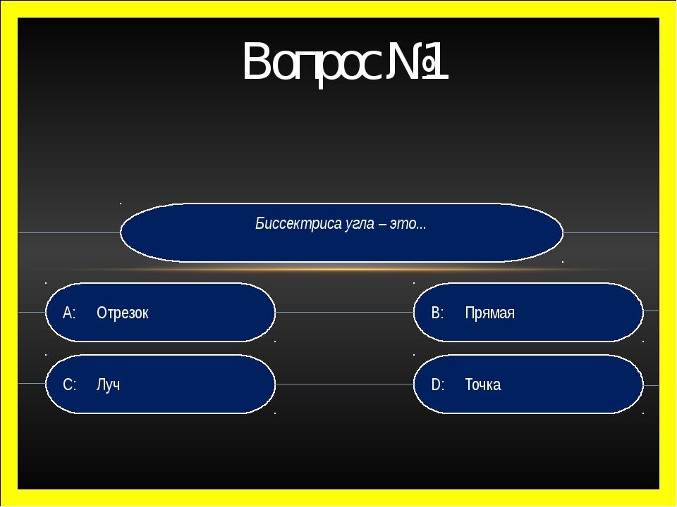 Вопрос №1 Биссектриса угла – это... D:Точка B:Прямая C:Луч A:Отрезок