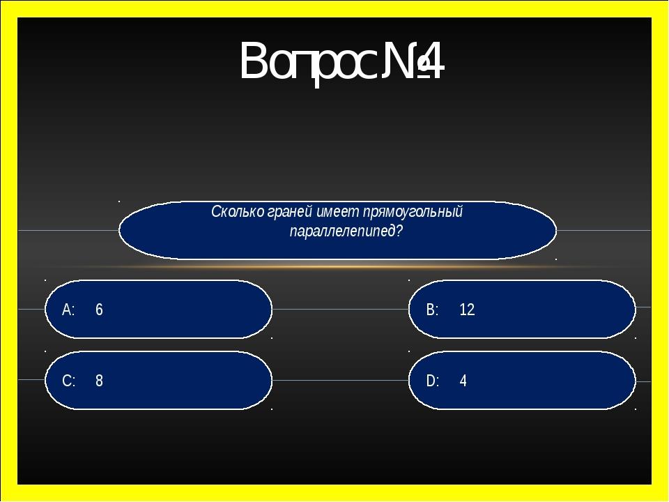Вопрос №4 Сколько граней имеет прямоугольный параллелепипед? D: 4 B:12 C:8...