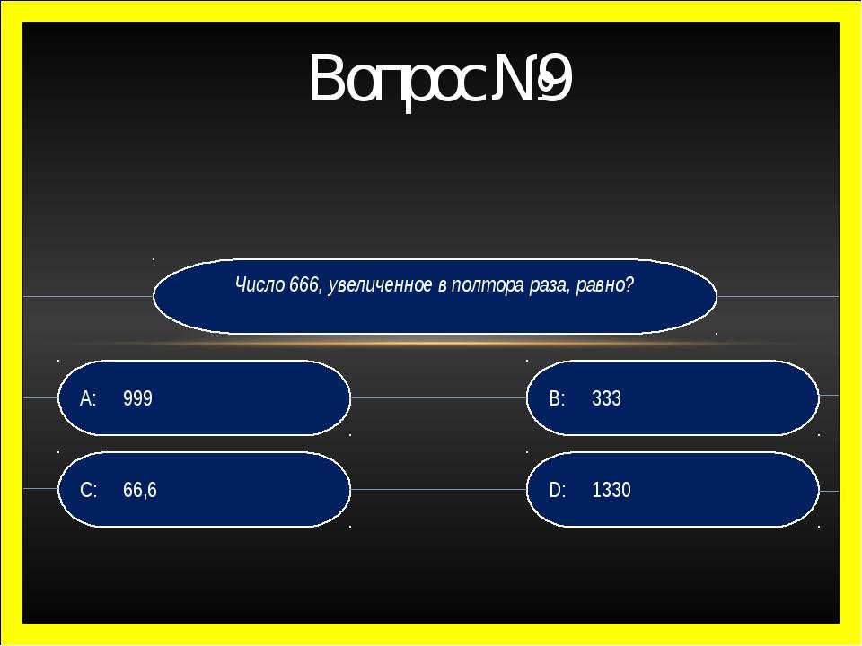 Вопрос №9 Число 666, увеличенное в полтора раза, равно? D: 1330 B:333 C:66...