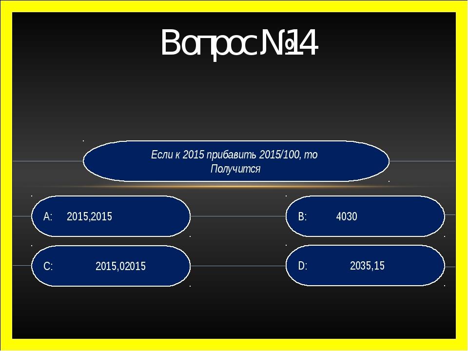 Вопрос №14 Если к 2015 прибавить 2015/100, то Получится D: 2035,15 B: 4030 C:...