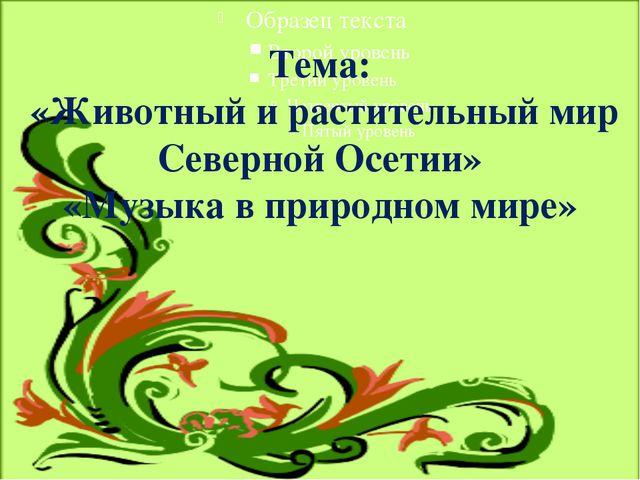 Тема: «Животный и растительный мир Северной Осетии» «Музыка в природном мире»