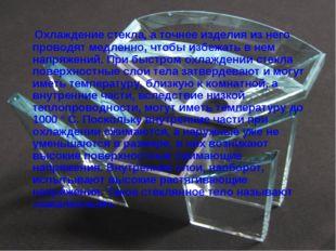 Охлаждение стекла, а точнее изделия из него проводят медленно, чтобы избежат