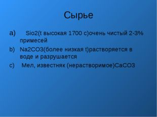 Сырье Sio2(t высокая 1700 с)очень чистый 2-3% примесей Na2CO3(более низкая t)