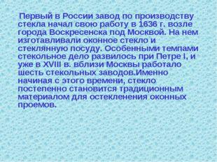 Первый в России завод по производству стекла начал свою работу в 1636 г. воз