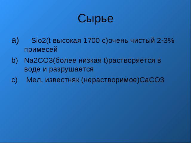 Сырье Sio2(t высокая 1700 с)очень чистый 2-3% примесей Na2CO3(более низкая t)...