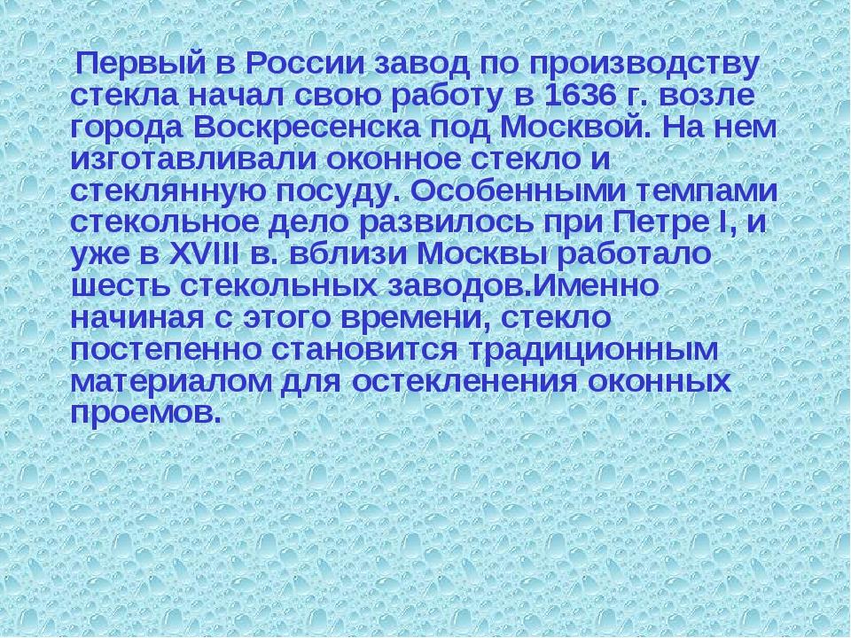 Первый в России завод по производству стекла начал свою работу в 1636 г. воз...