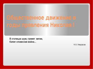 Общественное движение в годы правления Николая I В столицах шум, гремят витии