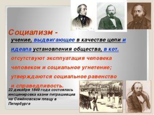 Социализм - учение, выдвигающее в качестве цели и идеала установления обществ