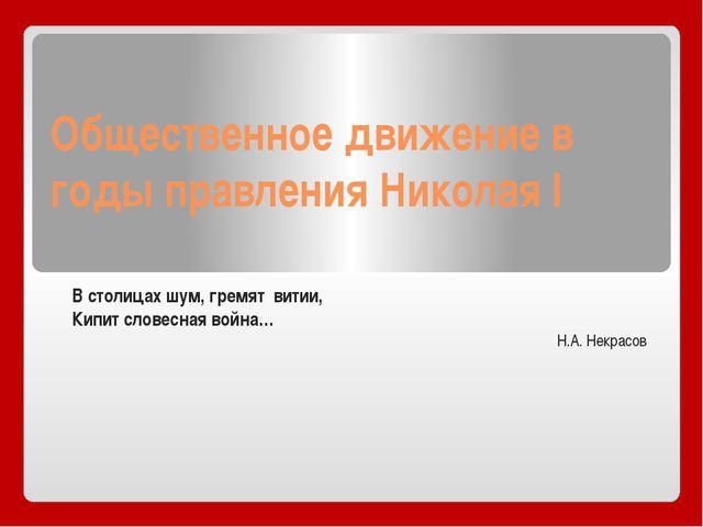 Общественное движение в годы правления Николая I В столицах шум, гремят витии...