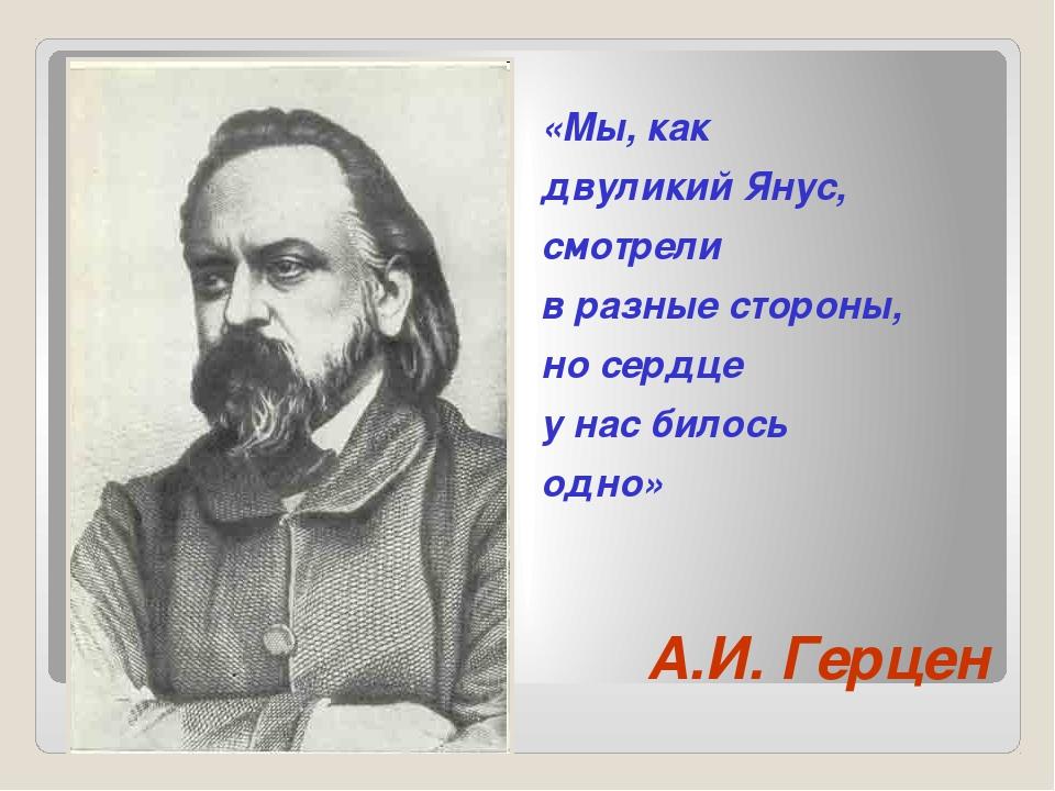 А.И. Герцен «Мы, как двуликий Янус, смотрели в разные стороны, но сердце у на...