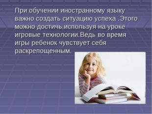 При обучении иностранному языку важно создать ситуацию успеха .Этого можно д
