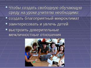 Чтобы создать свободную обучающую среду на уроке,учителю необходимо: создать