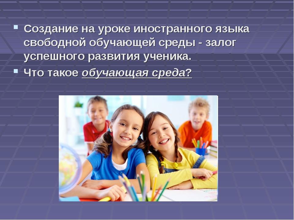 Создание на уроке иностранного языка свободной обучающей среды - залог успешн...