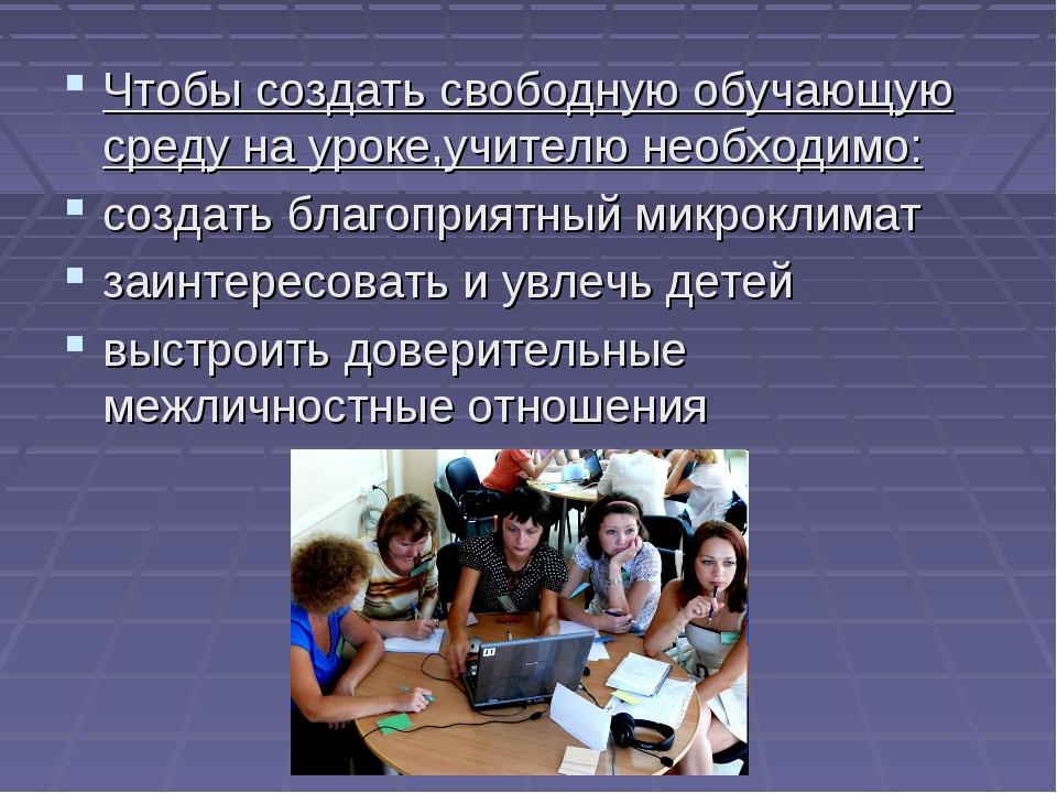 Чтобы создать свободную обучающую среду на уроке,учителю необходимо: создать...