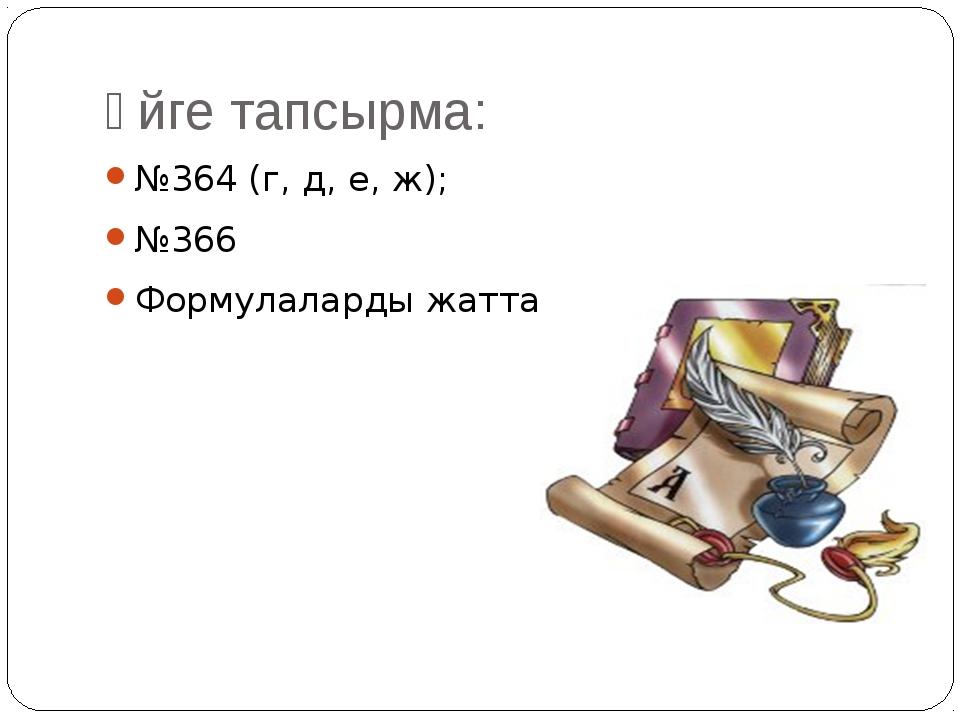 Үйге тапсырма: №364 (г, д, е, ж); №366 Формулаларды жаттау