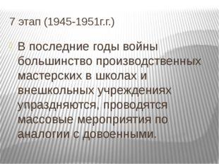 7 этап (1945-1951г.г.) В последние годы войны большинство производственных ма