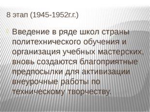 8 этап (1945-1952г.г.) Введение в ряде школ страны политехнического обучения
