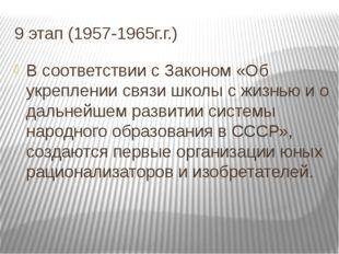 9 этап (1957-1965г.г.) В соответствии с Законом «Об укреплении связи школы с
