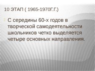 10 ЭТАП ( 1965-1970Г.Г.) С середины 60-х годов в творческой самодеятельности