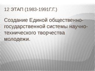 12 ЭТАП (1983-1991Г.Г.) Создание Единой общественно-государственной системы н